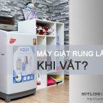 Máy giặt rung lắc mạnh khi vắt phải xử lý thế nào cho TRIỆT ĐỂ?