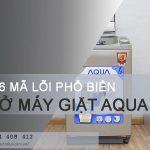 6 mã lỗi máy giặt Aqua thường gặp và cách khắc phục lỗi