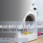 Mua máy giặt Electrolux ở đâu tốt hiện nay tại Hà Nội?